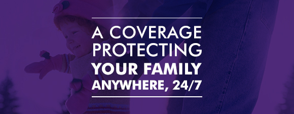 A coverage protecting your family anywhere, 24/7