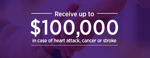 Receive up to $100,000 in case of heart attack, cancer or stroke