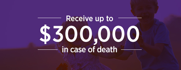 Receive up to $300,000 in case of death