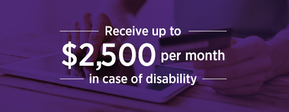 Receive up to $2,500 per month in case of disability